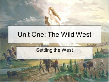 Unit One: The Wild West Settling the West. Westward Expansion From the beginning of American history, Americans were constantly moving westward expanding.