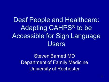 1 Deaf People and Healthcare: Adapting CAHPS ® to be Accessible for Sign Language Users Steven Barnett MD Department of Family Medicine University of Rochester.