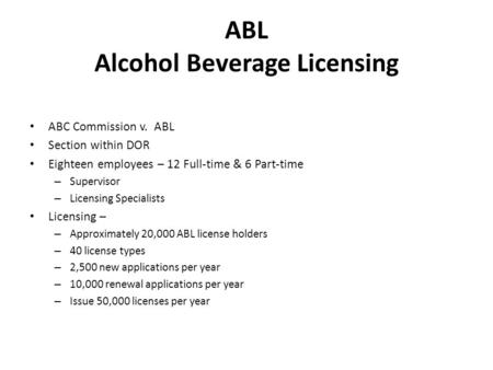 ABL Alcohol Beverage Licensing ABC Commission v. ABL Section within DOR Eighteen employees – 12 Full-time & 6 Part-time – Supervisor – Licensing Specialists.