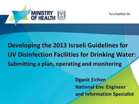 Developing the 2013 Israeli Guidelines for UV Disinfection Facilities for Drinking Water: Submitting a plan, operating and monitoring Dganit Eichen National.