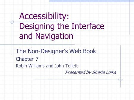 Accessibility : Designing the Interface and Navigation The Non-Designer's Web Book Chapter 7 Robin Williams and John Tollett Presented by Sherie Loika.