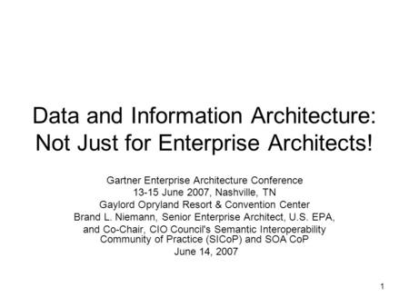 1 Data and Information <strong>Architecture</strong>: Not Just for Enterprise Architects! Gartner Enterprise <strong>Architecture</strong> Conference 13-15 June 2007, Nashville, TN Gaylord.