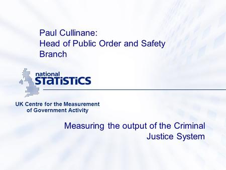 Measuring the output of the Criminal Justice System UK Centre for the Measurement of Government Activity Paul Cullinane: Head of Public Order and Safety.