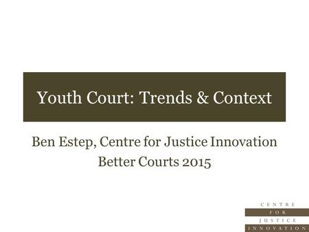 Youth Court: Trends & Context Ben Estep, Centre for Justice Innovation Better Courts 2015.