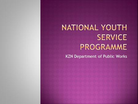 KZN Department of Public Works.  The NYSP is a government initiative to engage young South Africans in community service activities in order to strengthen.