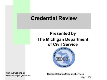 May 1, 2002 Credential Review Presented by The Michigan Department of Civil Service Visit our website at www.michigan.gov/mdcs Bureau of Human Resource.