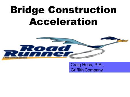 Bridge Construction Acceleration Craig Huss, P.E., Griffith Company.