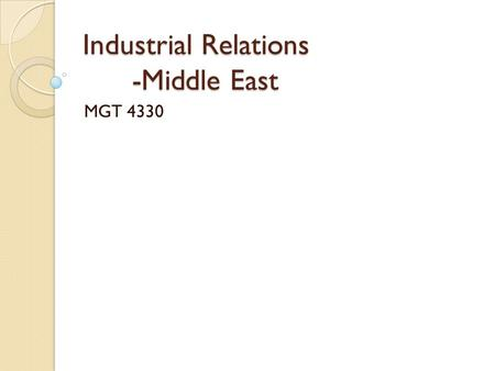 Industrial Relations -Middle East MGT 4330. Summary The intervene in the industrial relations system by the middle eastern governments can be very direct.