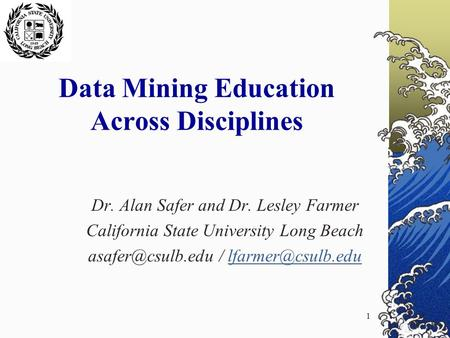 1 Data Mining Education Across Disciplines Dr. Alan Safer and Dr. Lesley Farmer California State University Long Beach /