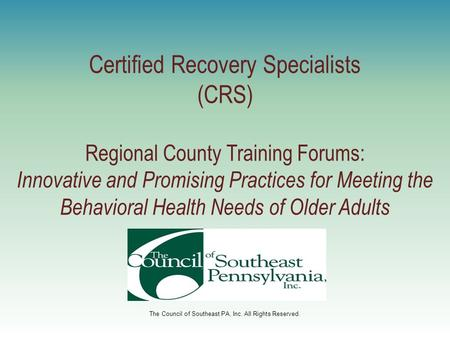 The Council of Southeast PA, Inc. All Rights Reserved. Certified Recovery Specialists (CRS) Regional County Training Forums: Innovative and Promising Practices.