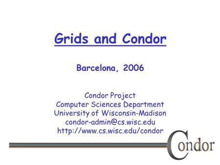 Condor Project Computer Sciences Department University of Wisconsin-Madison  Grids and Condor Barcelona,
