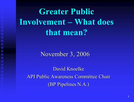 1 November 3, 2006 David Knoelke API Public Awareness Committee Chair (BP Pipelines N.A.) Greater Public Involvement – What does that mean?