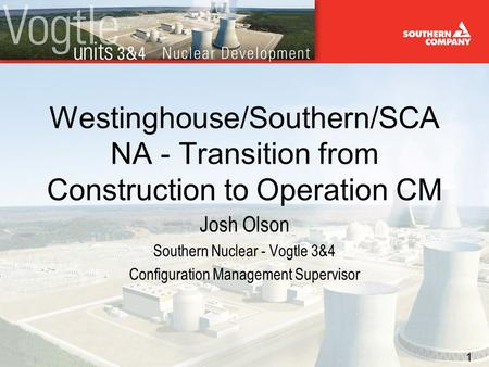 1 Westinghouse/Southern/SCA NA - Transition from Construction to Operation CM Josh Olson Southern Nuclear - Vogtle 3&4 Configuration Management Supervisor.