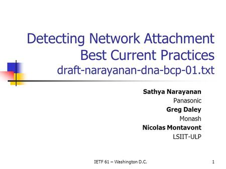 IETF 61 – Washington D.C.1 Detecting Network Attachment Best Current Practices draft-narayanan-dna-bcp-01.txt Sathya Narayanan Panasonic Greg Daley Monash.