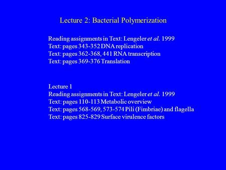 Lecture 2: Bacterial Polymerization Reading assignments in Text: Lengeler et al. 1999 Text: pages 343-352 DNA replication Text: pages 362-368, 441 RNA.