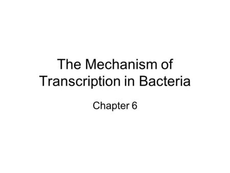 The Mechanism of Transcription in Bacteria Chapter 6.