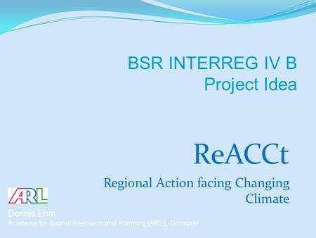 ReACCt Regional Action facing Changing Climate Dennis Ehm Academy for Spatial Research and Planning (ARL), Germany BSR INTERREG IV B Project Idea.