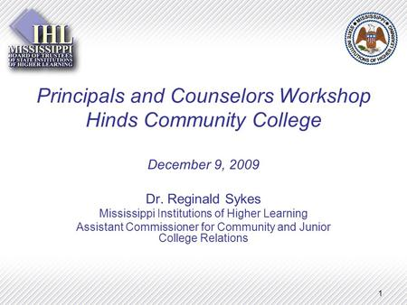1 Principals and Counselors Workshop Hinds Community College December 9, 2009 Dr. Reginald Sykes Mississippi Institutions of Higher Learning Assistant.