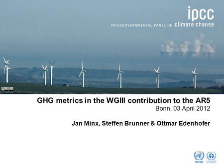 GHG metrics in the WGIII contribution to the AR5 Bonn, 03 April 2012 Jan Minx, Steffen Brunner & Ottmar Edenhofer johnthescone.