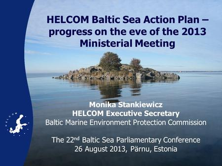 HELCOM Baltic Sea Action Plan – progress on the eve of the 2013 Ministerial Meeting Monika Stankiewicz HELCOM Executive Secretary Baltic Marine Environment.
