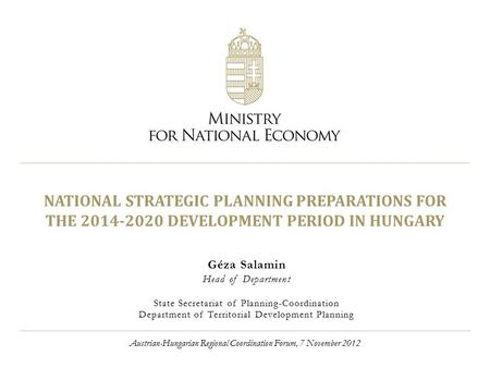 NATIONAL STRATEGIC PLANNING PREPARATIONS FOR THE 2014-2020 DEVELOPMENT PERIOD IN HUNGARY Géza Salamin Head of Department State Secretariat of Planning-Coordination.