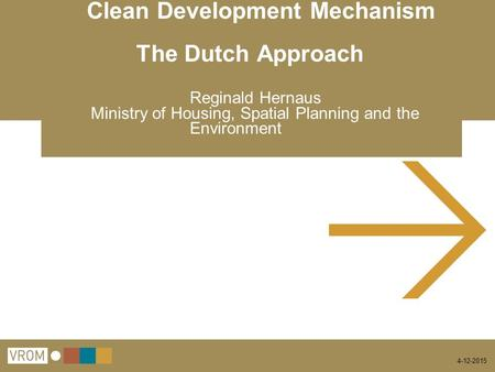 4-12-2015 Clean Development Mechanism The Dutch Approach Reginald Hernaus Ministry of Housing, Spatial Planning and the Environment.
