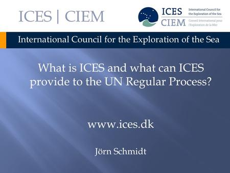 ICES | CIEM International Council for the Exploration of the Sea What is ICES and what can ICES provide to the UN Regular Process? www.ices.dk Jörn Schmidt.
