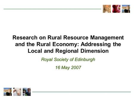Research on Rural Resource Management and the Rural Economy: Addressing the Local and Regional Dimension Royal Society of Edinburgh 16 May 2007.
