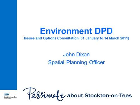 Environment DPD Issues and Options Consultation (31 January to 14 March 2011) John Dixon Spatial Planning Officer.