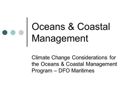 Oceans & Coastal Management Climate Change Considerations for the Oceans & Coastal Management Program – DFO Maritimes.