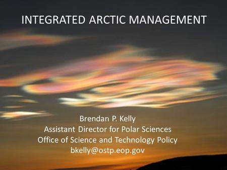 INTEGRATED ARCTIC MANAGEMENT Brendan P. Kelly Assistant Director for Polar Sciences Office of Science and Technology Policy