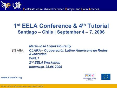 FP6−2004−Infrastructures−6-SSA-026409 www.eu-eela.org E-infrastructure shared between Europe and Latin America 1 st EELA Conference & 4 th Tutorial Santiago.