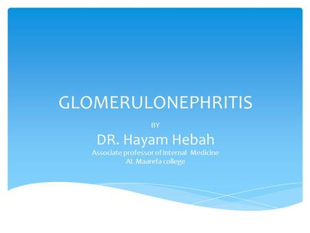 GLOMERULONEPHRITIS BY DR. Hayam Hebah Associate professor of Internal Medicine AL Maarefa college.
