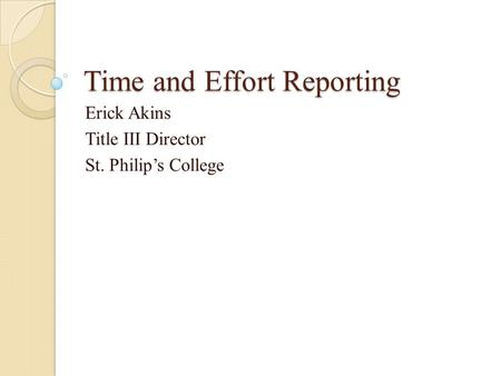 Time and Effort Reporting Erick Akins Title III Director St. Philip's College.