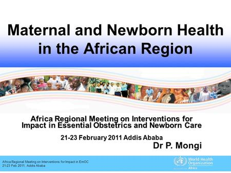 Africa Regional Meeting on Interventions for Impact in EmOC 21-23 Feb 2011, Addis Ababa Maternal and Newborn Health in the African Region Africa Regional.