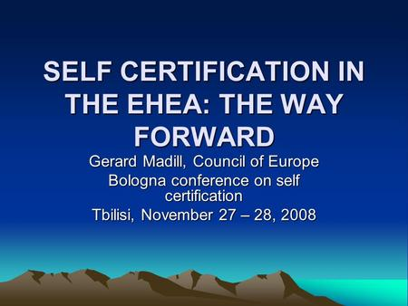 SELF CERTIFICATION IN THE EHEA: THE WAY FORWARD Gerard Madill, Council of Europe Bologna conference on self certification Tbilisi, November 27 – 28, 2008.