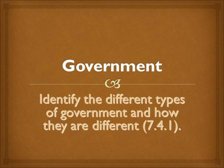 Government Identify the different types of government and how they are different (7.4.1).
