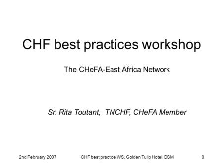 2nd February 2007CHF best practice WS, Golden Tulip Hotel, DSM0 CHF best practices workshop The CHeFA-East Africa Network Sr. Rita Toutant, TNCHF, CHeFA.