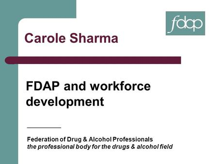 Carole Sharma FDAP and workforce development __________ Federation of Drug & Alcohol Professionals the professional body for the drugs & alcohol field.