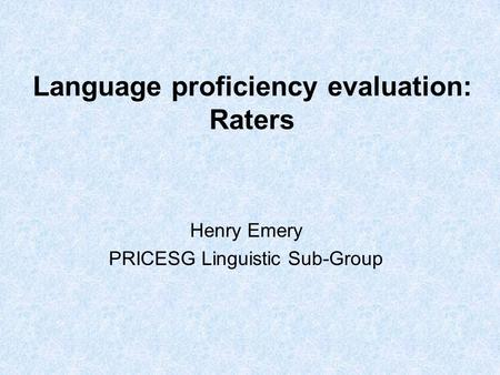 Language proficiency evaluation: Raters Henry Emery PRICESG Linguistic Sub-Group.