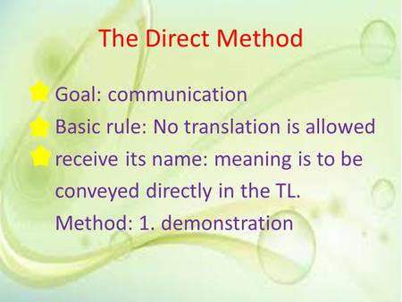 The Direct Method Goal: communication Basic rule: No translation is allowed receive its name: meaning is to be conveyed directly in the TL. Method: 1.