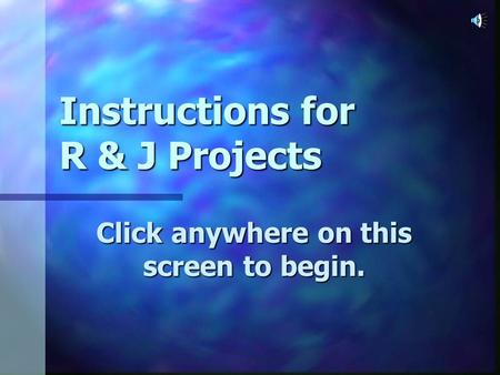 Instructions for R & J Projects Click anywhere on this screen to begin.