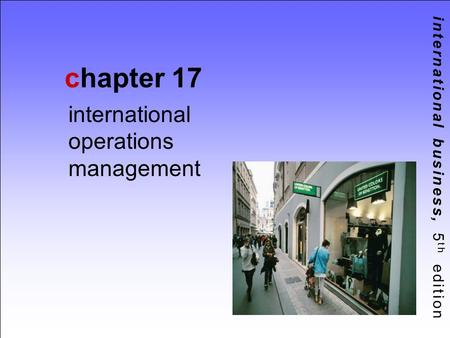 International business, 5 th edition chapter 17 international operations management.