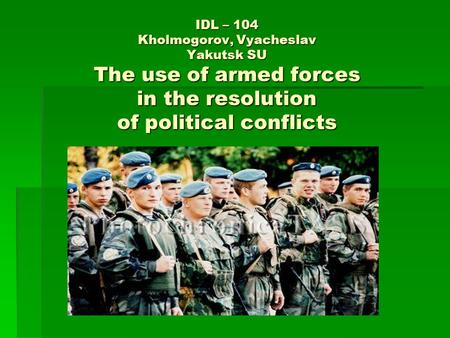 IDL – 104 Kholmogorov, Vyacheslav Yakutsk SU The use of armed forces in the resolution of political conflicts.