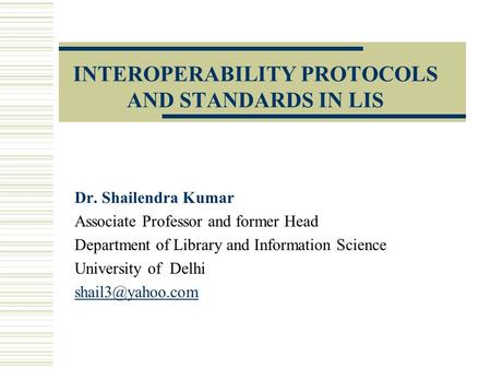 INTEROPERABILITY PROTOCOLS AND STANDARDS IN LIS Dr. Shailendra Kumar Associate Professor and former Head Department of Library and Information Science.