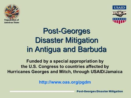 Post-Georges Disaster Mitigation Post-Georges Disaster Mitigation in Antigua and Barbuda Funded by a special appropriation by the U.S. Congress to countries.