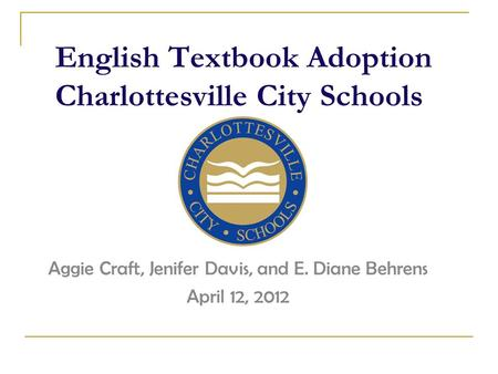 English Textbook Adoption Charlottesville City Schools Aggie Craft, Jenifer Davis, and E. Diane Behrens April 12, 2012.