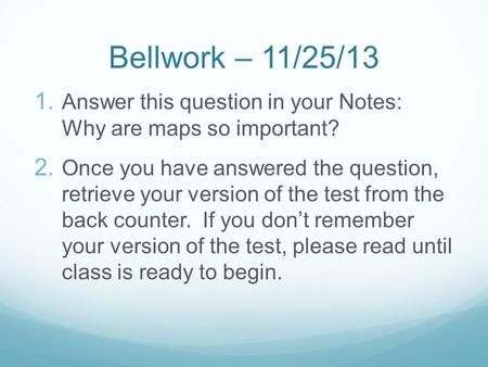 Bellwork – 11/25/13 1. Answer this question in your Notes: Why are maps so important? 2. Once you have answered the question, retrieve your version of.