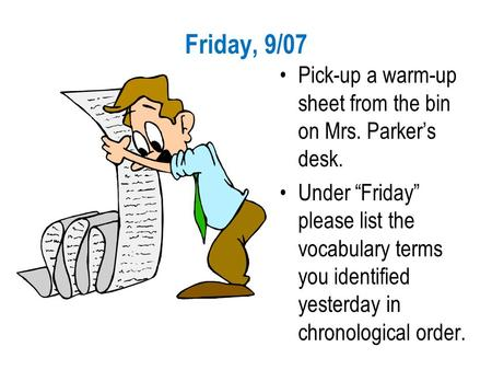 "Friday, 9/07 Pick-up a warm-up sheet from the bin on Mrs. Parker's desk. Under ""Friday"" please list the vocabulary terms you identified yesterday in chronological."