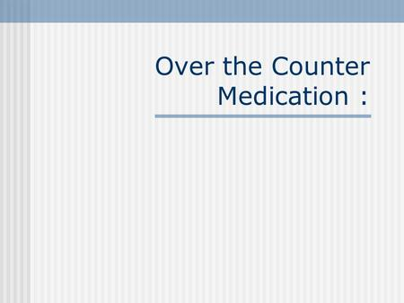 Over the Counter Medication :. Overview of OTC Medications (Harris Survey) > 100,000 OTC Products Few unique active ingredients > 700 are former Rx meds.